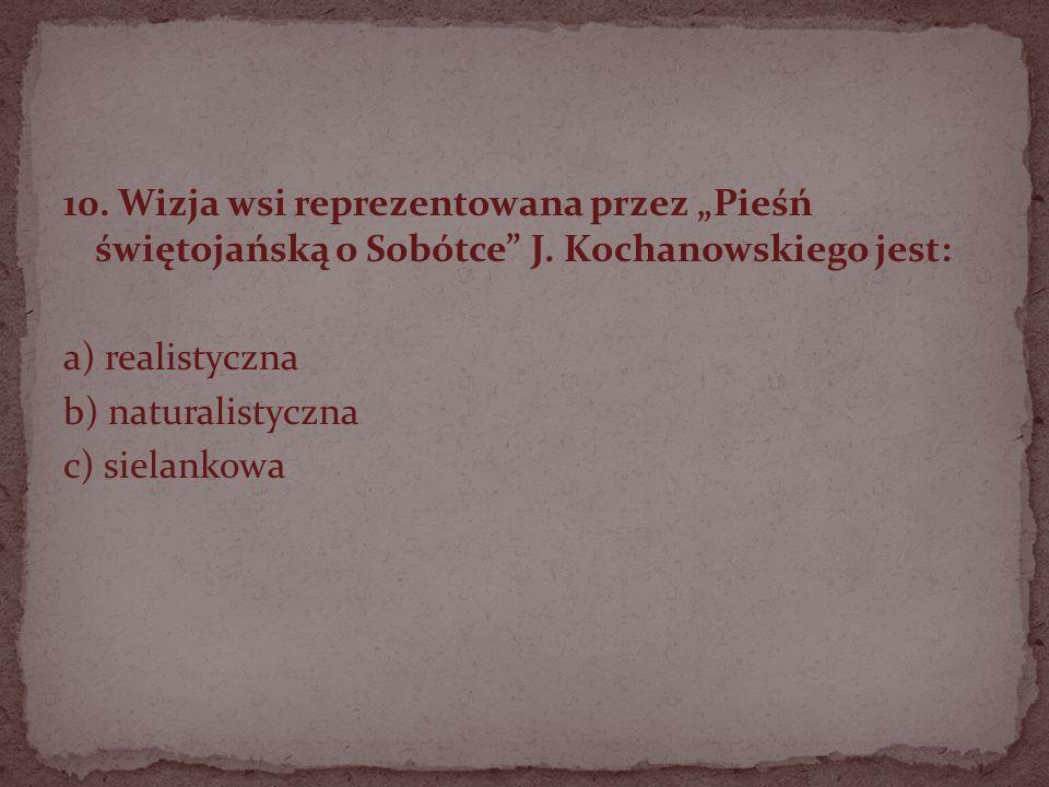 10. Wizja wsi reprezentowana przez Pieśń świętojańską o Sobótce J. Kochanowskiego jest: a) realistyczna b) naturalistyczna c) sielankowa