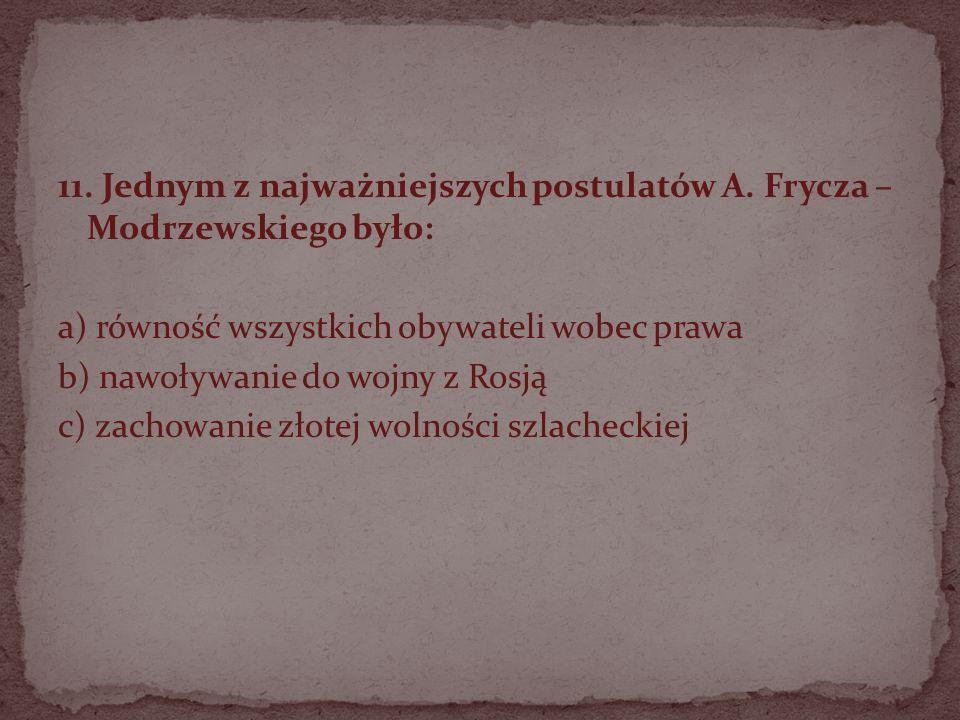 11. Jednym z najważniejszych postulatów A. Frycza – Modrzewskiego było: a) równość wszystkich obywateli wobec prawa b) nawoływanie do wojny z Rosją c)
