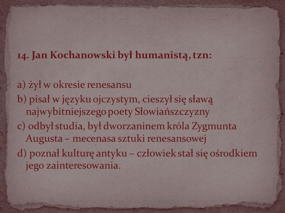 14. Jan Kochanowski był humanistą, tzn: a) żył w okresie renesansu b) pisał w języku ojczystym, cieszył się sławą najwybitniejszego poety Słowiańszczy