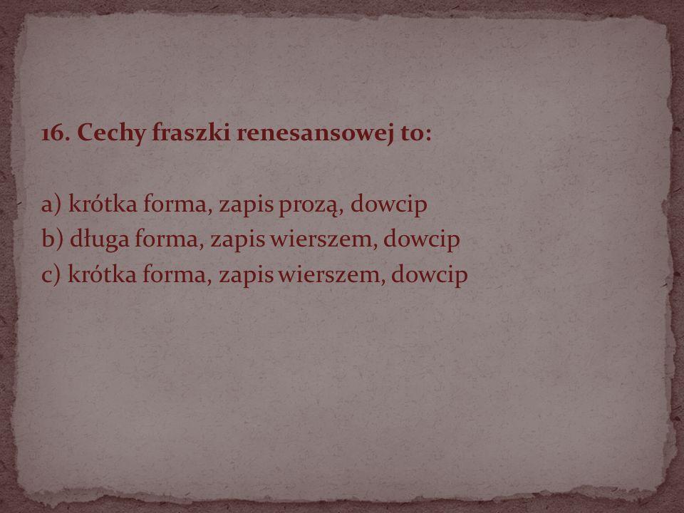 16. Cechy fraszki renesansowej to: a) krótka forma, zapis prozą, dowcip b) długa forma, zapis wierszem, dowcip c) krótka forma, zapis wierszem, dowcip