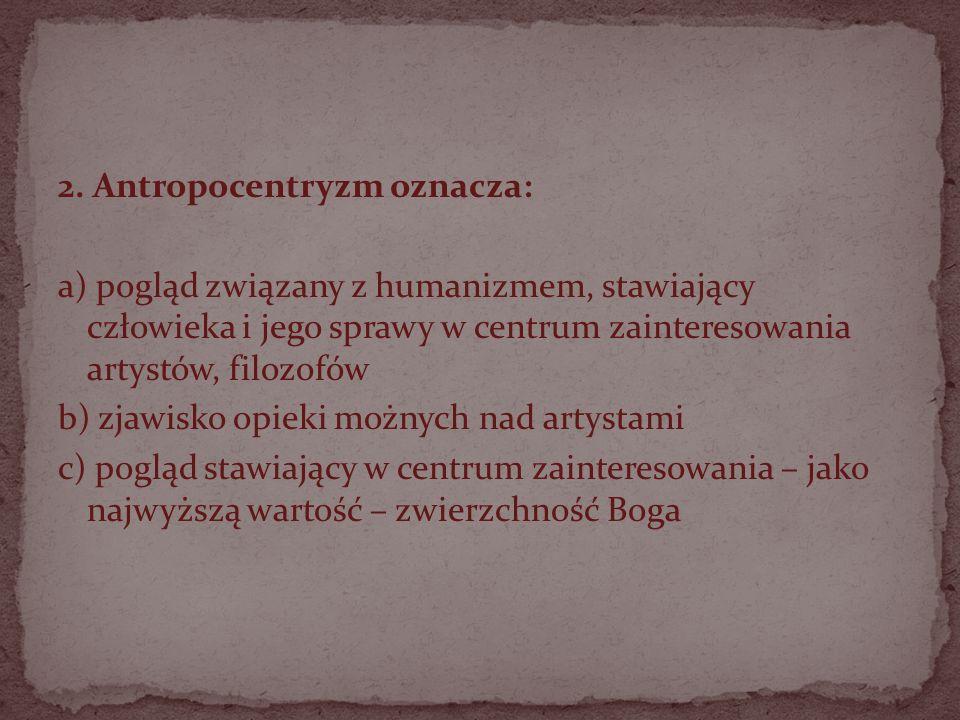 2. Antropocentryzm oznacza: a) pogląd związany z humanizmem, stawiający człowieka i jego sprawy w centrum zainteresowania artystów, filozofów b) zjawi