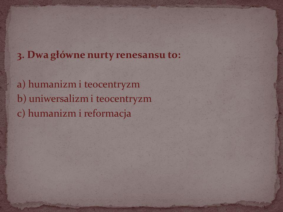 3. Dwa główne nurty renesansu to: a) humanizm i teocentryzm b) uniwersalizm i teocentryzm c) humanizm i reformacja