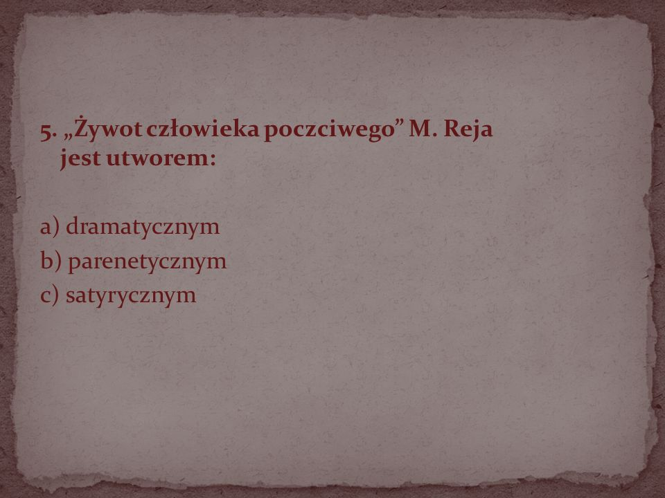 5. Żywot człowieka poczciwego M. Reja jest utworem: a) dramatycznym b) parenetycznym c) satyrycznym