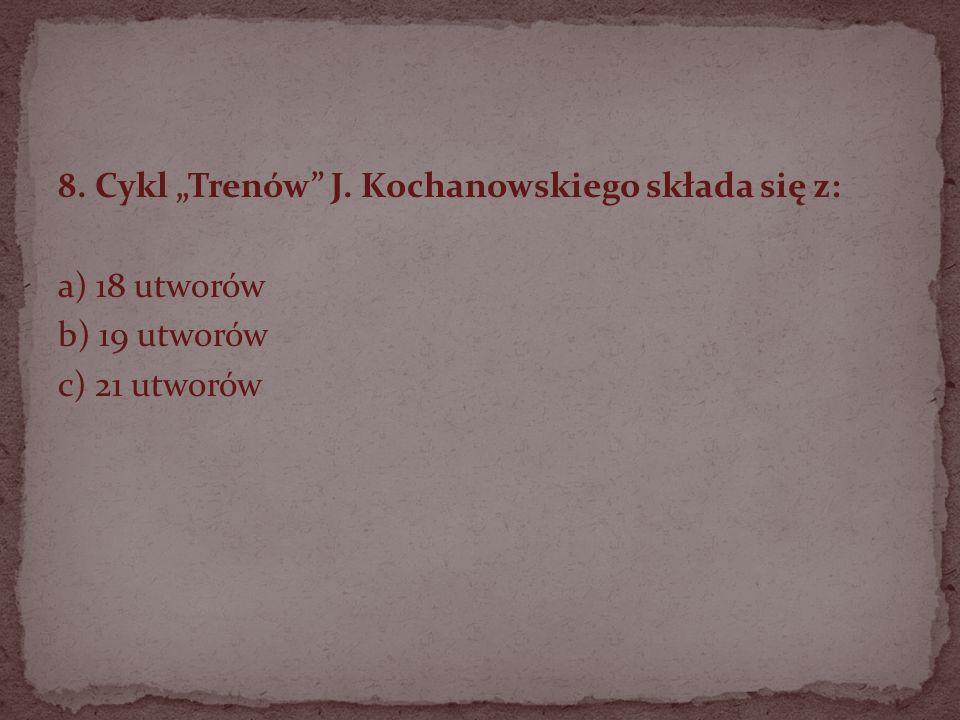 8. Cykl Trenów J. Kochanowskiego składa się z: a) 18 utworów b) 19 utworów c) 21 utworów