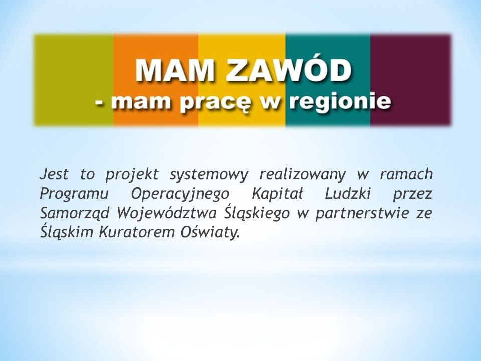 Jest to projekt systemowy realizowany w ramach Programu Operacyjnego Kapitał Ludzki przez Samorząd Województwa Śląskiego w partnerstwie ze Śląskim Kuratorem Oświaty.