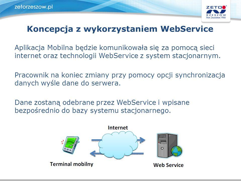 Koncepcja z wykorzystaniem WebService Aplikacja Mobilna będzie komunikowała się za pomocą sieci internet oraz technologii WebService z system stacjona