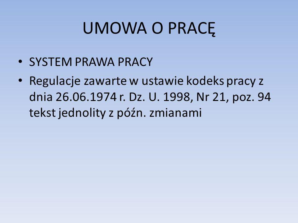 UMOWA O PRACĘ SYSTEM PRAWA PRACY Regulacje zawarte w ustawie kodeks pracy z dnia 26.06.1974 r. Dz. U. 1998, Nr 21, poz. 94 tekst jednolity z późn. zmi