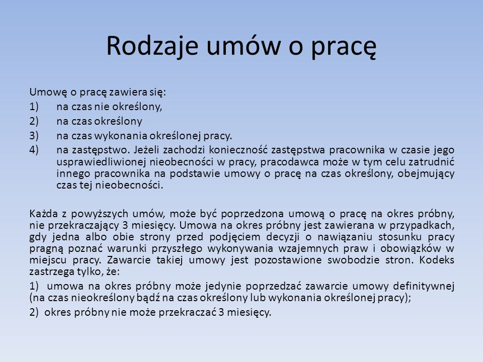 Rodzaje umów o pracę Umowę o pracę zawiera się: 1)na czas nie określony, 2)na czas określony 3)na czas wykonania określonej pracy. 4)na zastępstwo. Je