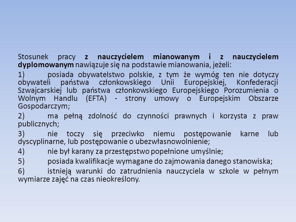 Stosunek pracy z nauczycielem mianowanym i z nauczycielem dyplomowanym nawiązuje się na podstawie mianowania, jeżeli: 1)posiada obywatelstwo polskie, z tym że wymóg ten nie dotyczy obywateli państwa członkowskiego Unii Europejskiej, Konfederacji Szwajcarskiej lub państwa członkowskiego Europejskiego Porozumienia o Wolnym Handlu (EFTA) - strony umowy o Europejskim Obszarze Gospodarczym; 2)ma pełną zdolność do czynności prawnych i korzysta z praw publicznych; 3)nie toczy się przeciwko niemu postępowanie karne lub dyscyplinarne, lub postępowanie o ubezwłasnowolnienie; 4)nie był karany za przestępstwo popełnione umyślnie; 5)posiada kwalifikacje wymagane do zajmowania danego stanowiska; 6)istnieją warunki do zatrudnienia nauczyciela w szkole w pełnym wymiarze zajęć na czas nieokreślony.