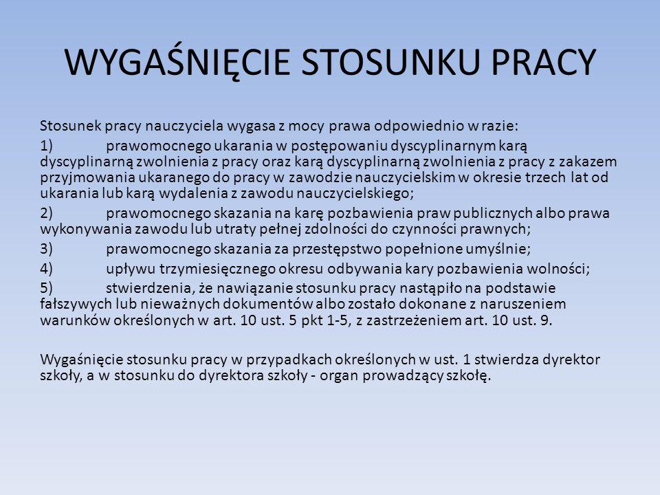 WYGAŚNIĘCIE STOSUNKU PRACY Stosunek pracy nauczyciela wygasa z mocy prawa odpowiednio w razie: 1)prawomocnego ukarania w postępowaniu dyscyplinarnym k