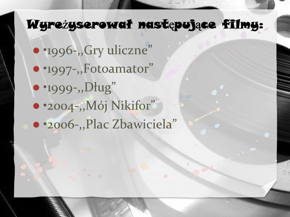 1996-,,Gry uliczne 1997-,,Fotoamator 1999-,,Dług 2004-,,Mój Nikifor 2006-,,Plac Zbawiciela