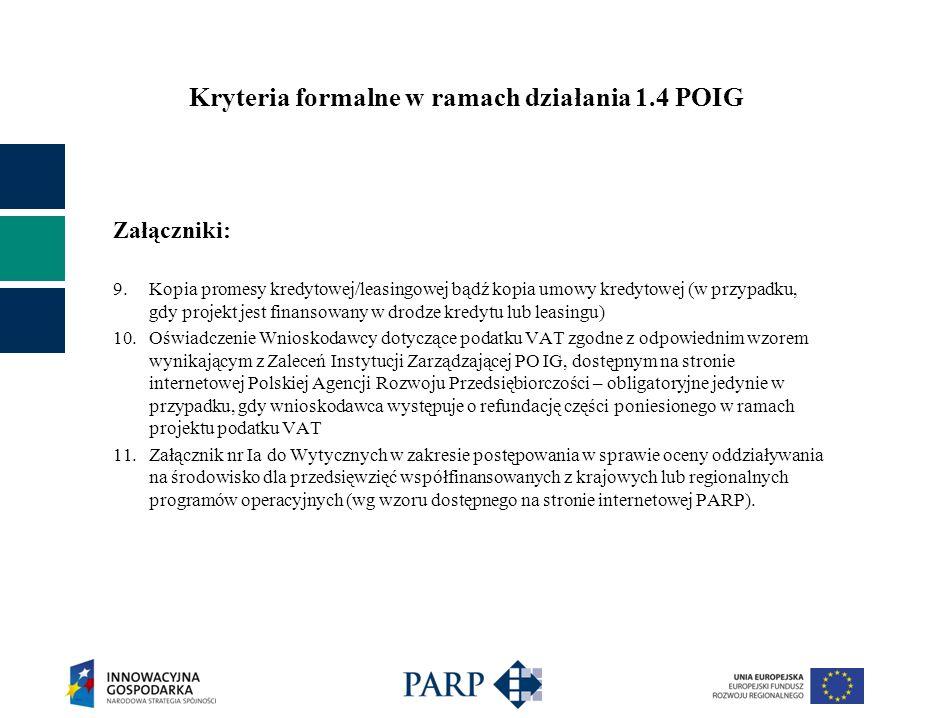 Kryteria formalne w ramach działania 1.4 POIG Załączniki: 9.Kopia promesy kredytowej/leasingowej bądź kopia umowy kredytowej (w przypadku, gdy projekt jest finansowany w drodze kredytu lub leasingu) 10.Oświadczenie Wnioskodawcy dotyczące podatku VAT zgodne z odpowiednim wzorem wynikającym z Zaleceń Instytucji Zarządzającej PO IG, dostępnym na stronie internetowej Polskiej Agencji Rozwoju Przedsiębiorczości – obligatoryjne jedynie w przypadku, gdy wnioskodawca występuje o refundację części poniesionego w ramach projektu podatku VAT 11.Załącznik nr Ia do Wytycznych w zakresie postępowania w sprawie oceny oddziaływania na środowisko dla przedsięwzięć współfinansowanych z krajowych lub regionalnych programów operacyjnych (wg wzoru dostępnego na stronie internetowej PARP).