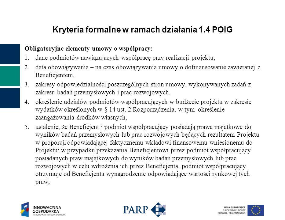Kryteria formalne w ramach działania 1.4 POIG Obligatoryjne elementy umowy o współpracy: 1.dane podmiotów nawiązujących współpracę przy realizacji projektu, 2.data obowiązywania – na czas obowiązywania umowy o dofinansowanie zawieranej z Beneficjentem, 3.zakresy odpowiedzialności poszczególnych stron umowy, wykonywanych zadań z zakresu badań przemysłowych i prac rozwojowych, 4.określenie udziałów podmiotów współpracujących w budżecie projektu w zakresie wydatków określonych w § 14 ust.