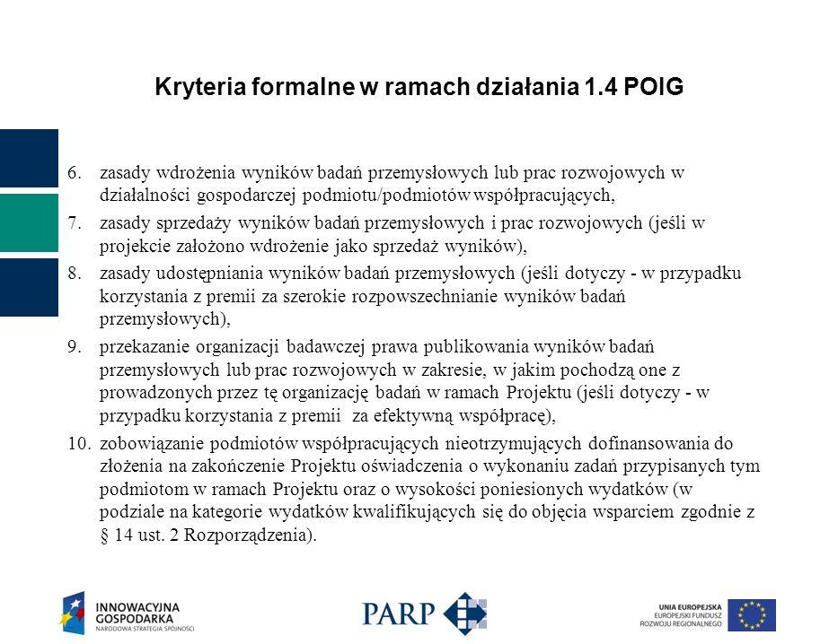 Kryteria formalne w ramach działania 1.4 POIG 6.zasady wdrożenia wyników badań przemysłowych lub prac rozwojowych w działalności gospodarczej podmiotu/podmiotów współpracujących, 7.zasady sprzedaży wyników badań przemysłowych i prac rozwojowych (jeśli w projekcie założono wdrożenie jako sprzedaż wyników), 8.zasady udostępniania wyników badań przemysłowych (jeśli dotyczy - w przypadku korzystania z premii za szerokie rozpowszechnianie wyników badań przemysłowych), 9.przekazanie organizacji badawczej prawa publikowania wyników badań przemysłowych lub prac rozwojowych w zakresie, w jakim pochodzą one z prowadzonych przez tę organizację badań w ramach Projektu (jeśli dotyczy - w przypadku korzystania z premii za efektywną współpracę), 10.zobowiązanie podmiotów współpracujących nieotrzymujących dofinansowania do złożenia na zakończenie Projektu oświadczenia o wykonaniu zadań przypisanych tym podmiotom w ramach Projektu oraz o wysokości poniesionych wydatków (w podziale na kategorie wydatków kwalifikujących się do objęcia wsparciem zgodnie z § 14 ust.