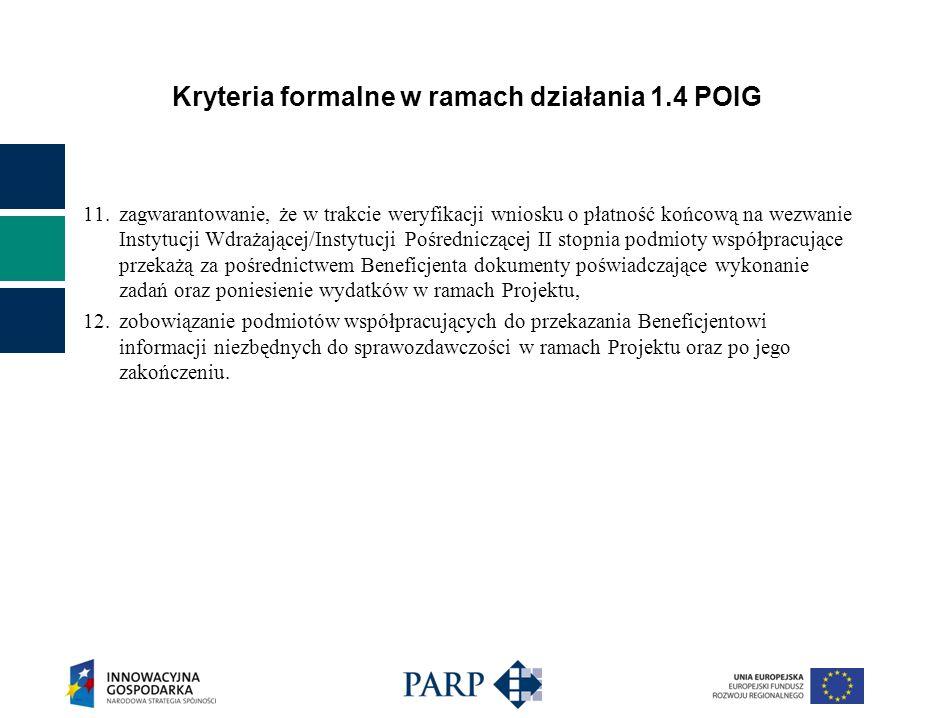 Kryteria formalne w ramach działania 1.4 POIG 11.zagwarantowanie, że w trakcie weryfikacji wniosku o płatność końcową na wezwanie Instytucji Wdrażającej/Instytucji Pośredniczącej II stopnia podmioty współpracujące przekażą za pośrednictwem Beneficjenta dokumenty poświadczające wykonanie zadań oraz poniesienie wydatków w ramach Projektu, 12.zobowiązanie podmiotów współpracujących do przekazania Beneficjentowi informacji niezbędnych do sprawozdawczości w ramach Projektu oraz po jego zakończeniu.