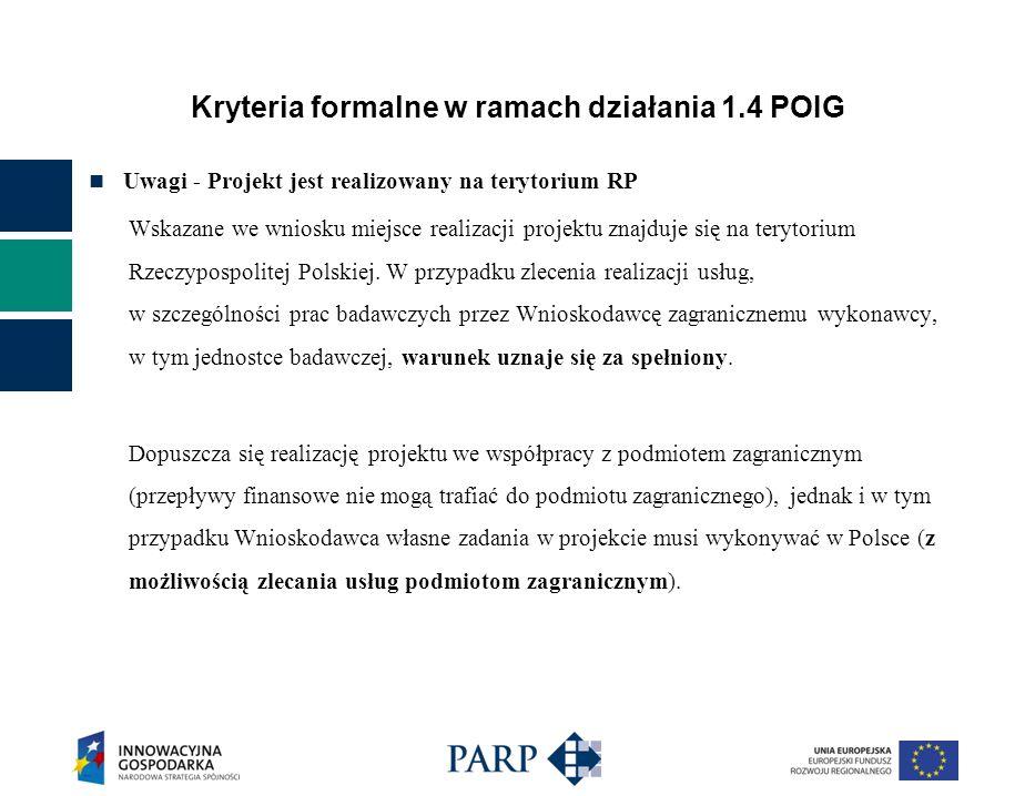 Kryteria formalne w ramach działania 1.4 POIG Uwagi - Projekt jest realizowany na terytorium RP Wskazane we wniosku miejsce realizacji projektu znajduje się na terytorium Rzeczypospolitej Polskiej.