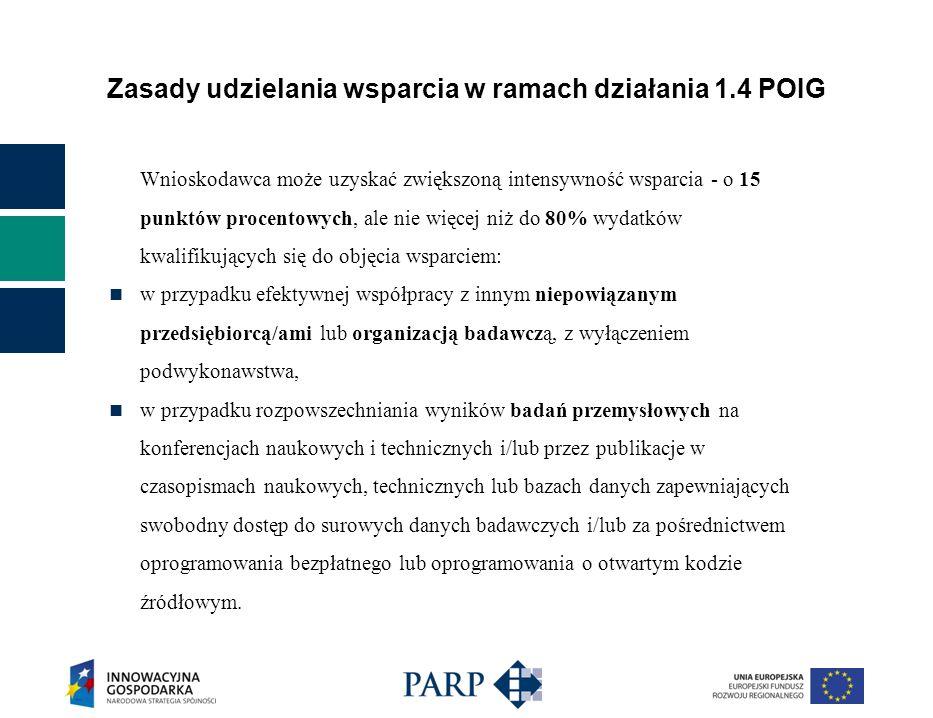 Zasady udzielania wsparcia w ramach działania 1.4 POIG Wnioskodawca może uzyskać zwiększoną intensywność wsparcia - o 15 punktów procentowych, ale nie więcej niż do 80% wydatków kwalifikujących się do objęcia wsparciem: w przypadku efektywnej współpracy z innym niepowiązanym przedsiębiorcą/ami lub organizacją badawczą, z wyłączeniem podwykonawstwa, w przypadku rozpowszechniania wyników badań przemysłowych na konferencjach naukowych i technicznych i/lub przez publikacje w czasopismach naukowych, technicznych lub bazach danych zapewniających swobodny dostęp do surowych danych badawczych i/lub za pośrednictwem oprogramowania bezpłatnego lub oprogramowania o otwartym kodzie źródłowym.