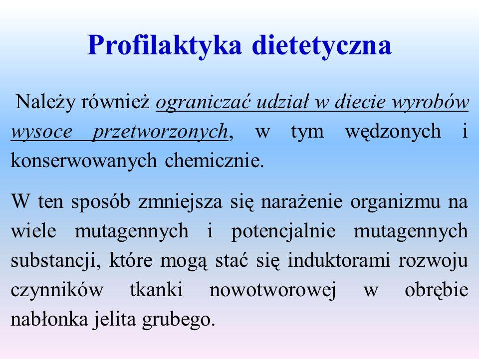 Profilaktyka dietetyczna Należy również ograniczać udział w diecie wyrobów wysoce przetworzonych, w tym wędzonych i konserwowanych chemicznie. W ten s