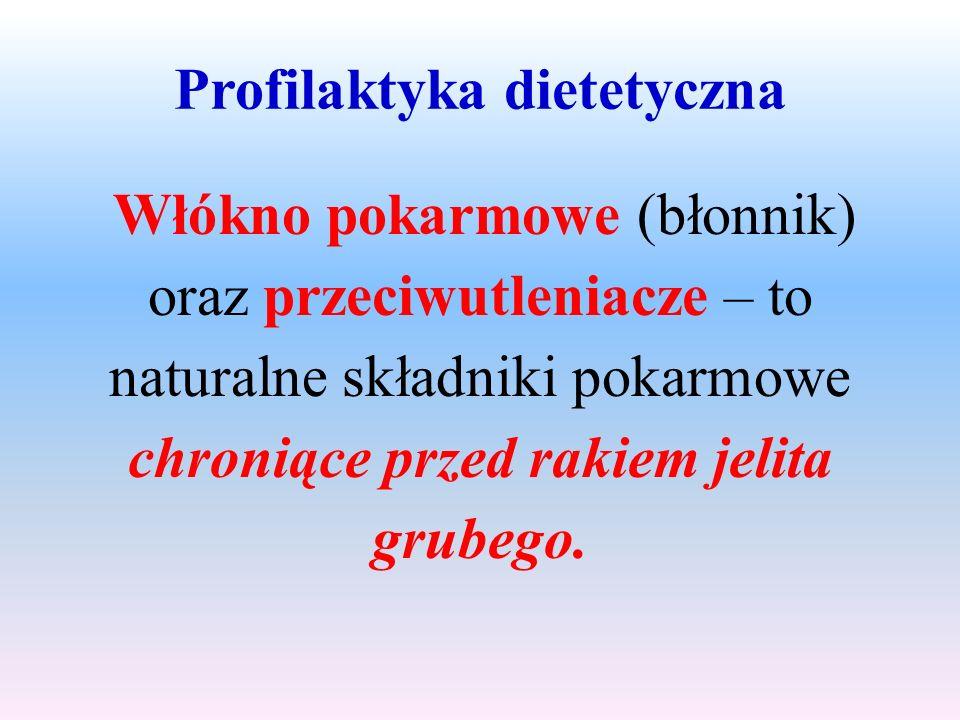 Profilaktyka dietetyczna Włókno pokarmowe (błonnik) oraz przeciwutleniacze – to naturalne składniki pokarmowe chroniące przed rakiem jelita grubego.