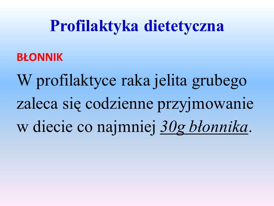 Profilaktyka dietetyczna BŁONNIK W profilaktyce raka jelita grubego zaleca się codzienne przyjmowanie w diecie co najmniej 30g błonnika.