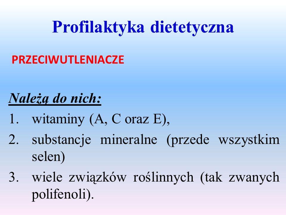 Profilaktyka dietetyczna PRZECIWUTLENIACZE Należą do nich: 1.witaminy (A, C oraz E), 2.substancje mineralne (przede wszystkim selen) 3.wiele związków