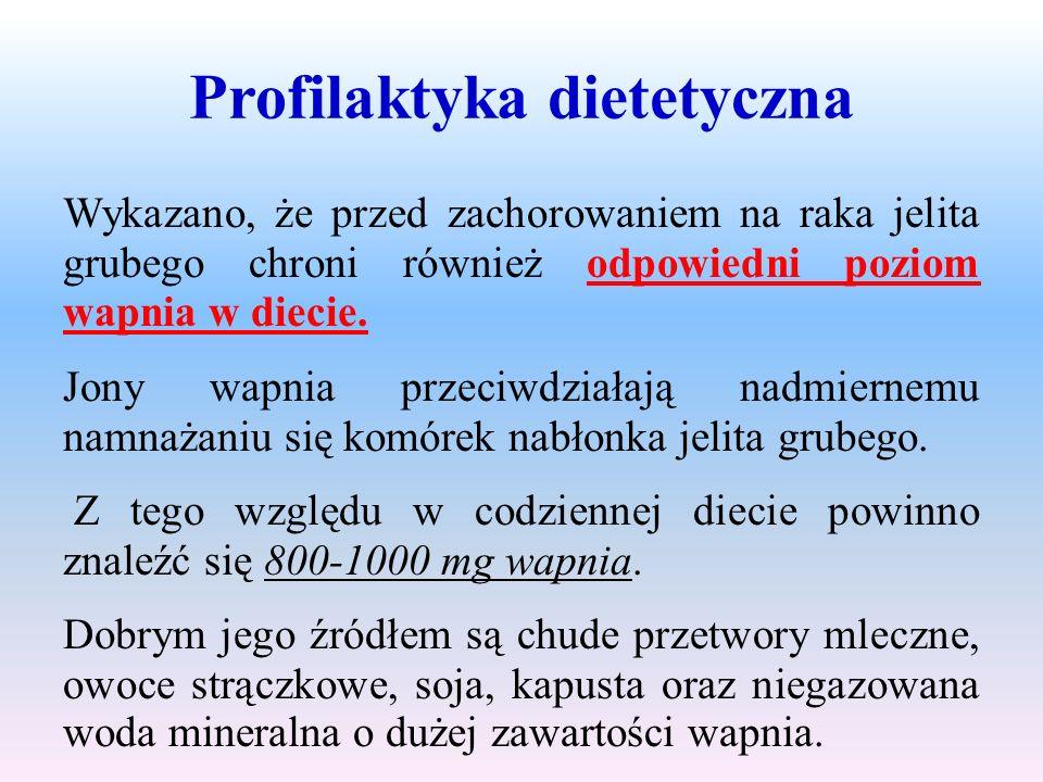Profilaktyka dietetyczna Wykazano, że przed zachorowaniem na raka jelita grubego chroni również odpowiedni poziom wapnia w diecie. Jony wapnia przeciw