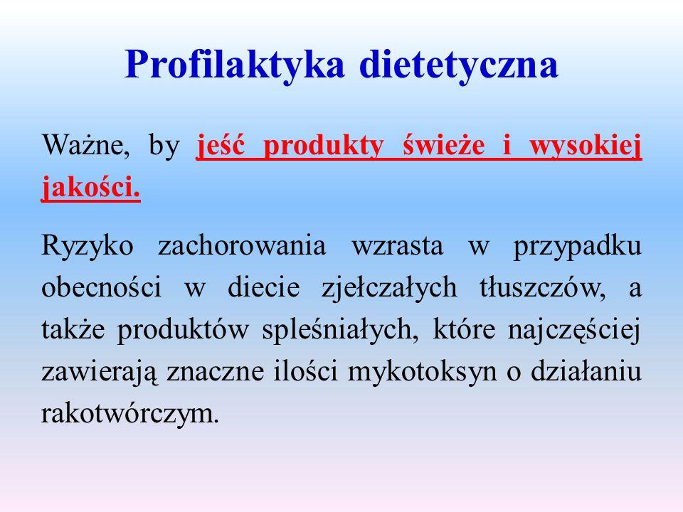 Profilaktyka dietetyczna Ważne, by jeść produkty świeże i wysokiej jakości. Ryzyko zachorowania wzrasta w przypadku obecności w diecie zjełczałych tłu