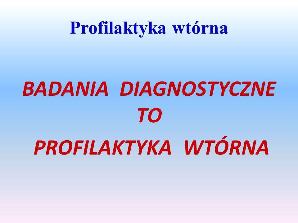 Profilaktyka wtórna BADANIA DIAGNOSTYCZNE TO PROFILAKTYKA WTÓRNA