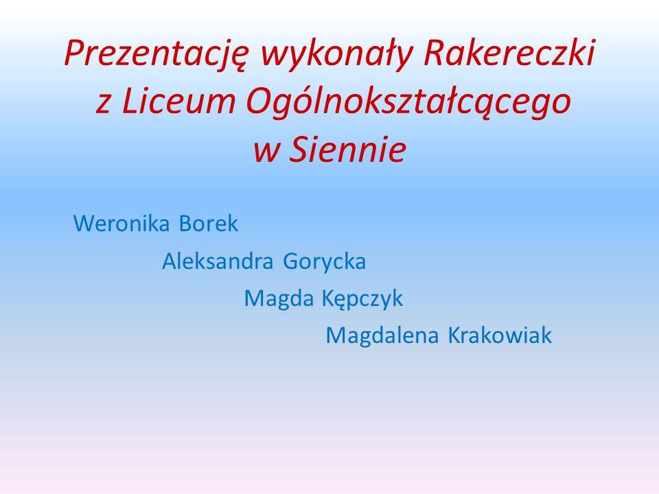 Prezentację wykonały Rakereczki z Liceum Ogólnokształcącego w Siennie Weronika Borek Aleksandra Gorycka Magda Kępczyk Magdalena Krakowiak