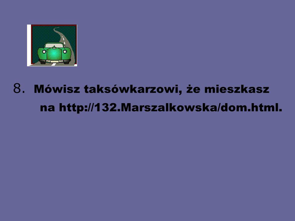 8. Mówisz taksówkarzowi, że mieszkasz na http://132.Marszalkowska/dom.html.