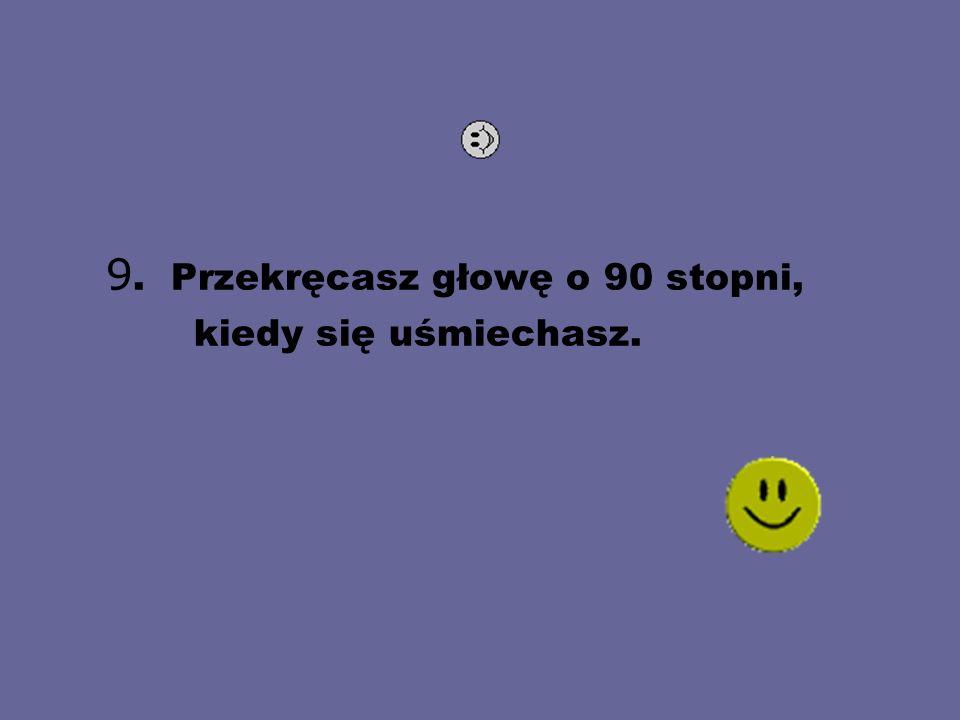 9. Przekręcasz głowę o 90 stopni, kiedy się uśmiechasz.