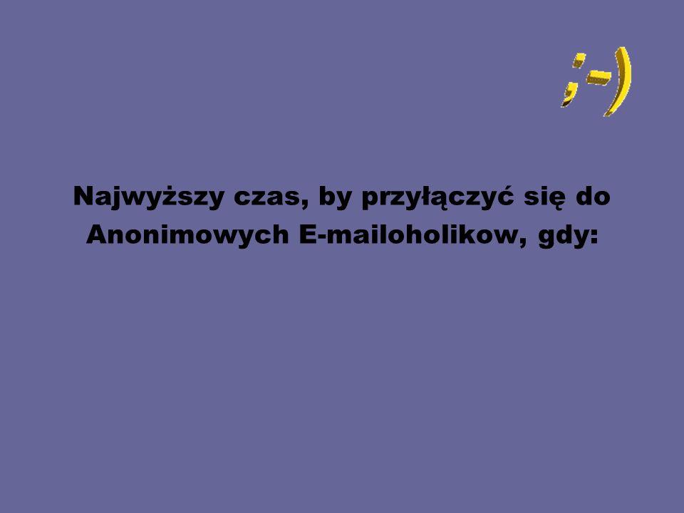 Najwyższy czas, by przyłączyć się do Anonimowych E-mailoholikow, gdy: