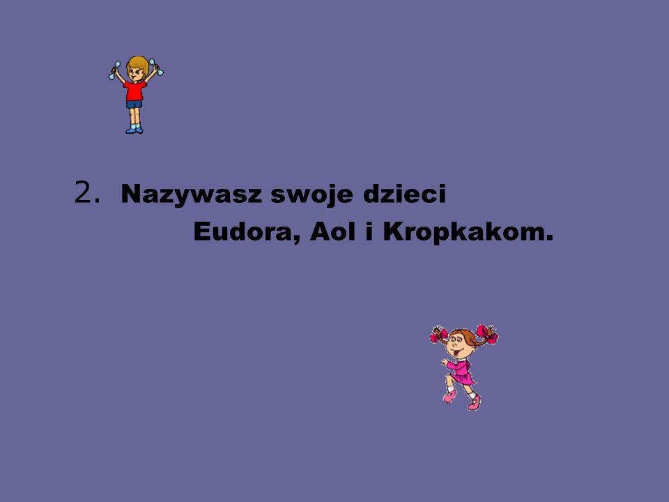 2. Nazywasz swoje dzieci Eudora, Aol i Kropkakom.