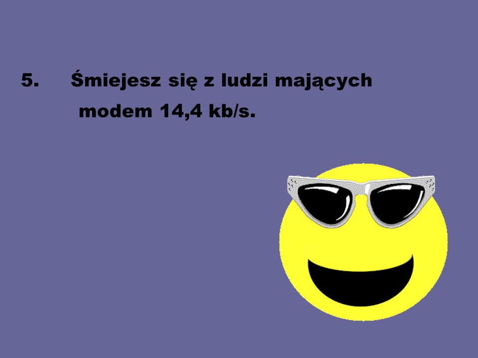 5. Śmiejesz się z ludzi mających modem 14,4 kb/s.