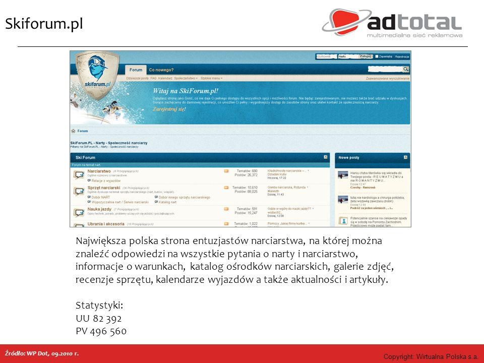 Copyright: Wirtualna Polska s.a. Skiforum.pl Źródło: WP Dot, 09.2010 r. Największa polska strona entuzjastów narciarstwa, na której można znaleźć odpo