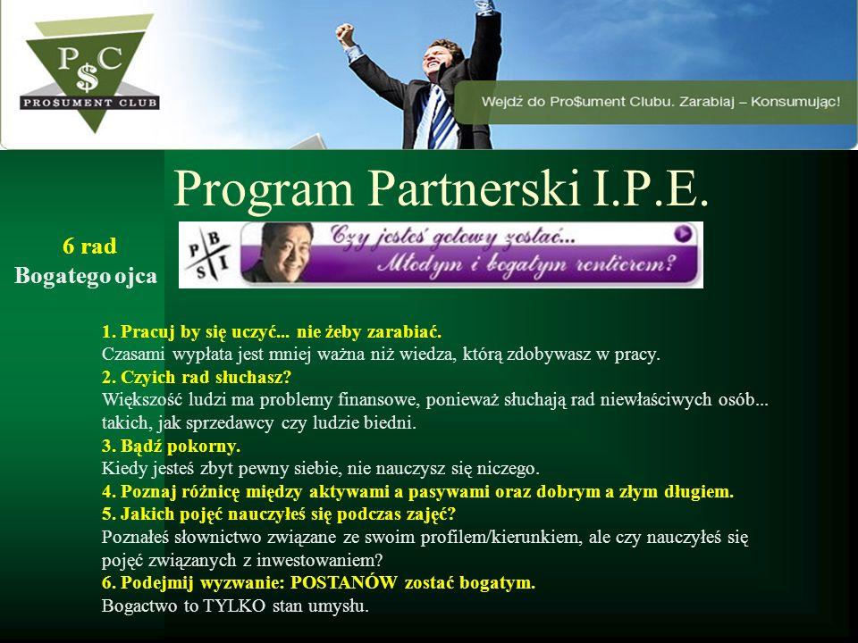 Program Partnerski I.P.E. 1. Pracuj by się uczyć... nie żeby zarabiać. Czasami wypłata jest mniej ważna niż wiedza, którą zdobywasz w pracy. 2. Czyich