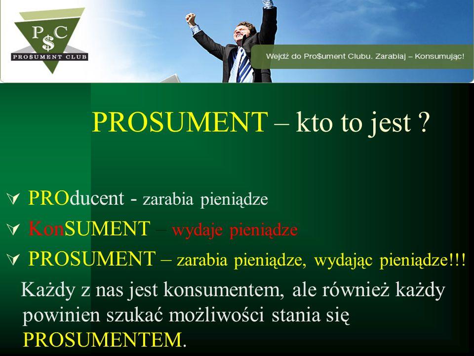 PROSUMENT – kto to jest ? PROducent - zarabia pieniądze KonSUMENT – wydaje pieniądze PROSUMENT – zarabia pieniądze, wydając pieniądze!!! Każdy z nas j