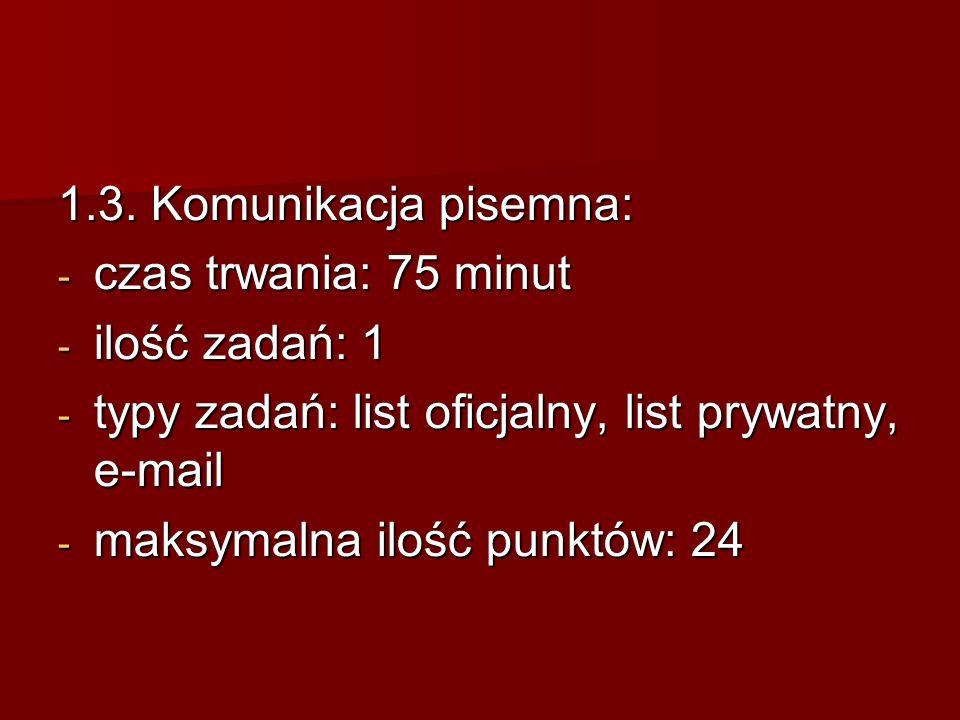 1.3. Komunikacja pisemna: - czas trwania: 75 minut - ilość zadań: 1 - typy zadań: list oficjalny, list prywatny, e-mail - maksymalna ilość punktów: 24