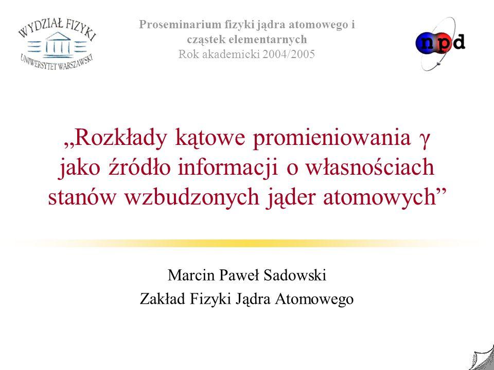 Rozkłady kątowe promieniowania γ jako źródło informacji o własnościach stanów wzbudzonych jąder atomowych Marcin Paweł Sadowski Zakład Fizyki Jądra At