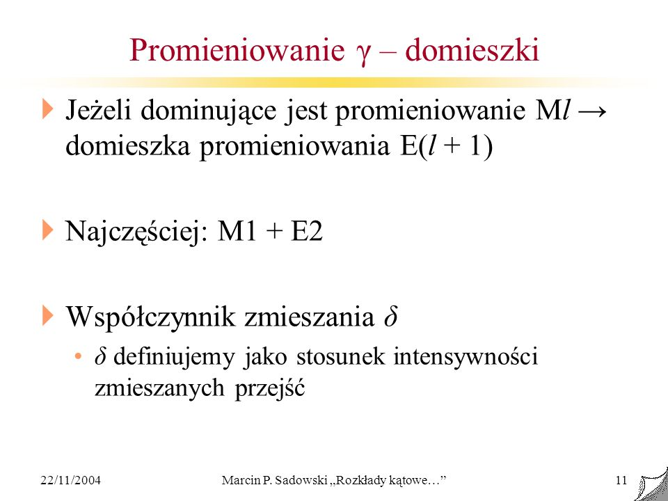 22/11/2004Marcin P. Sadowski Rozkłady kątowe…11 Promieniowanie γ – domieszki Jeżeli dominujące jest promieniowanie Ml domieszka promieniowania E(l + 1