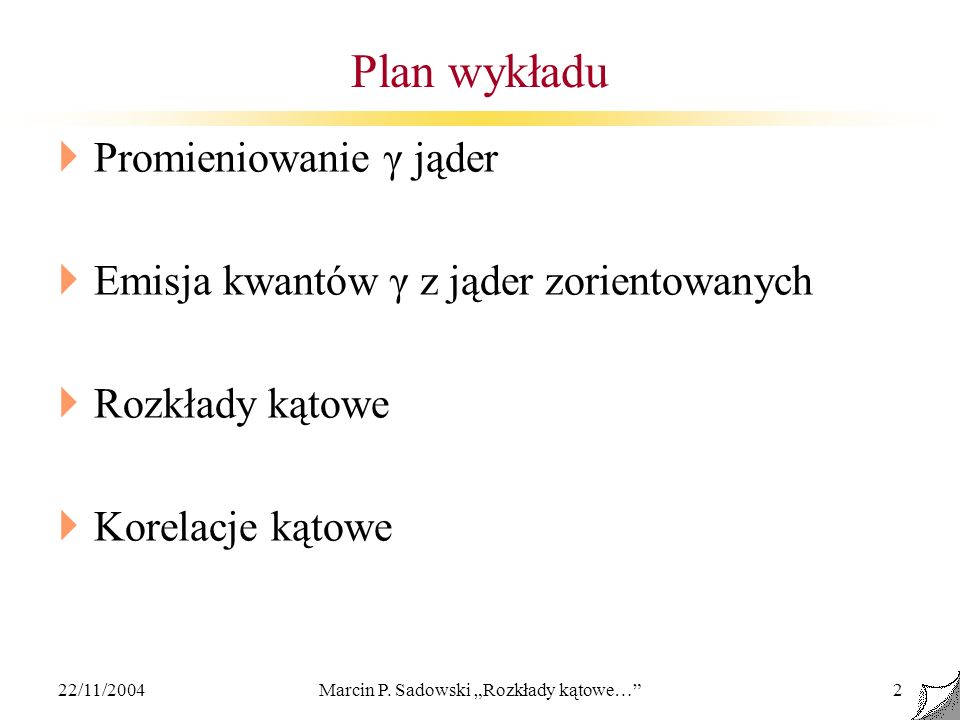 22/11/2004Marcin P. Sadowski Rozkłady kątowe…2 Plan wykładu Promieniowanie γ jąder Emisja kwantów γ z jąder zorientowanych Rozkłady kątowe Korelacje k