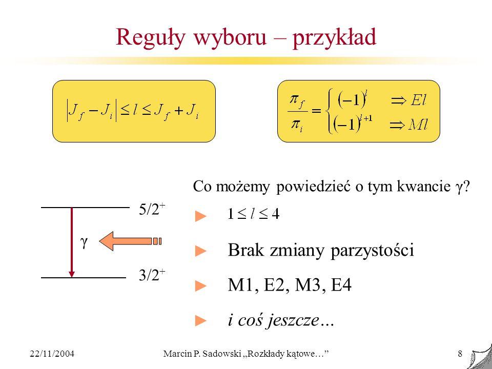 22/11/2004Marcin P. Sadowski Rozkłady kątowe…8 Reguły wyboru – przykład 5/2 + 3/2 + γ M1, E2, M3, E4 Brak zmiany parzystości i coś jeszcze… Co możemy
