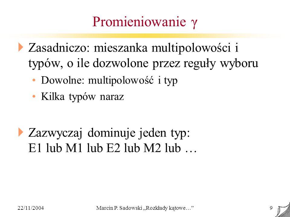 22/11/2004Marcin P. Sadowski Rozkłady kątowe…9 Promieniowanie γ Zasadniczo: mieszanka multipolowości i typów, o ile dozwolone przez reguły wyboru Dowo