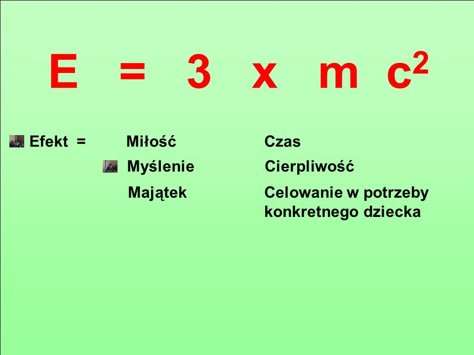 E = 3 x m c 2 MiłośćCzas Myślenie Majątek Cierpliwość Celowanie w potrzeby konkretnego dziecka Efekt =