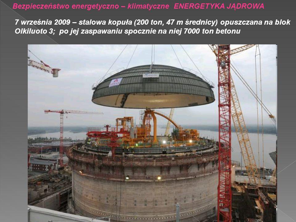 Bezpieczeństwo energetyczno – klimatyczne ENERGETYKA JĄDROWA 7 września 2009 – stalowa kopuła (200 ton, 47 m średnicy) opuszczana na blok Olkiluoto 3;