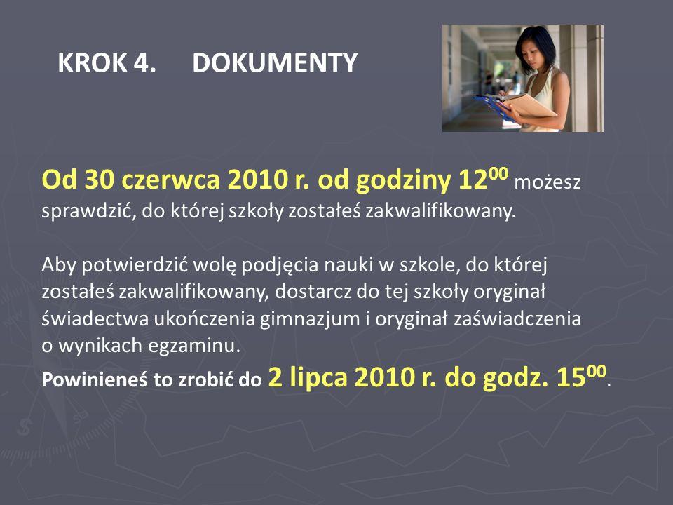 KROK 4. DOKUMENTY Od 30 czerwca 2010 r. od godziny 12 00 możesz sprawdzić, do której szkoły zostałeś zakwalifikowany. Aby potwierdzić wolę podjęcia na