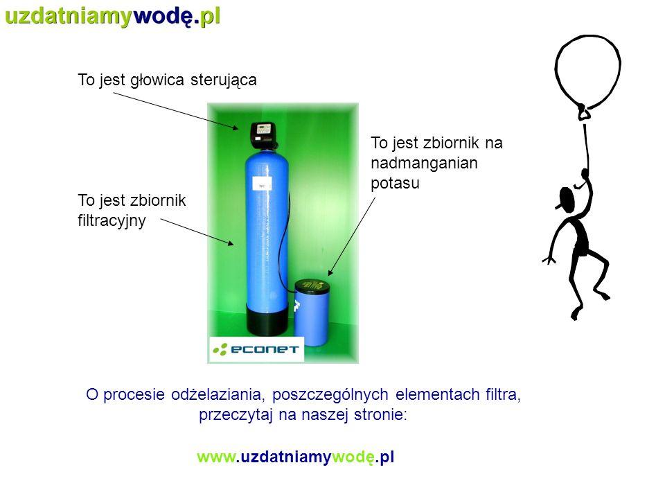 To jest głowica sterująca To jest zbiornik filtracyjny To jest zbiornik na nadmanganian potasu O procesie odżelaziania, poszczególnych elementach filt