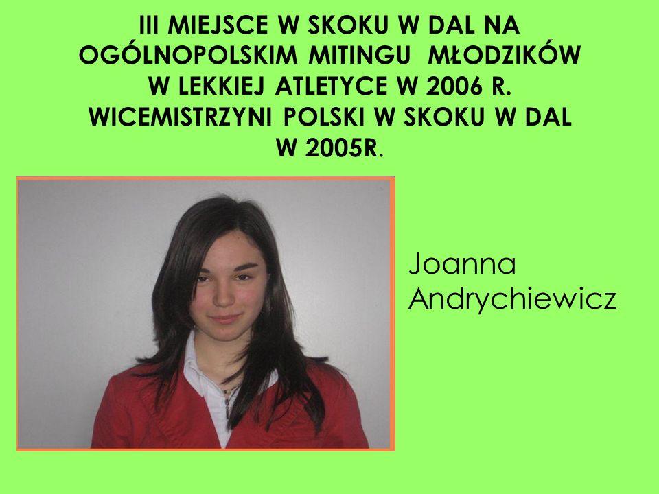 III MIEJSCE W SKOKU W DAL NA OGÓLNOPOLSKIM MITINGU MŁODZIKÓW W LEKKIEJ ATLETYCE W 2006 R. WICEMISTRZYNI POLSKI W SKOKU W DAL W 2005R. Joanna Andrychie