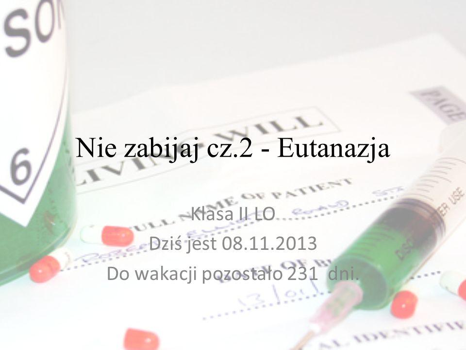 Nie zabijaj cz.2 - Eutanazja Klasa II LO Dziś jest 08.11.2013 Do wakacji pozostało 231 dni.