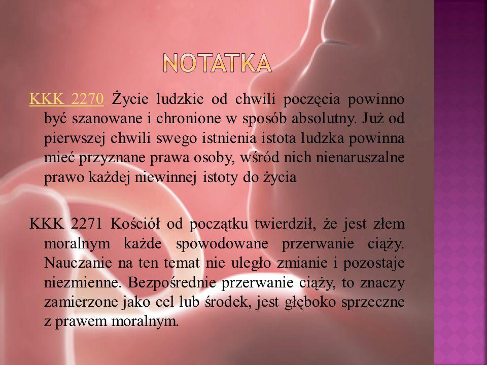 KKK 2270KKK 2270 Życie ludzkie od chwili poczęcia powinno być szanowane i chronione w sposób absolutny. Już od pierwszej chwili swego istnienia istota